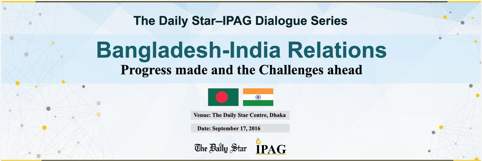 "The Daily Star–IPAG Dialogue Series: ""Bangladesh India Relations: Progress made and the Challenges ahead"""